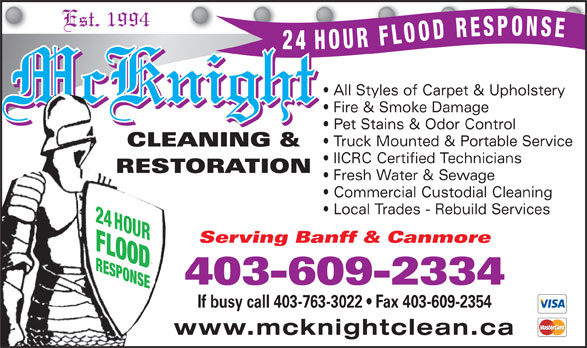 McKnight Carpet & Upholstery Cleaning (403-609-2334) - Display Ad - Serving Banff & Canmore FLOODRESPONSE 403-609-2334 If busy call 403-763-3022   Fax 403-609-2354 www.mcknightclean.ca Est. 1994 All Styles of Carpet & Upholstery McKnight Fire & Smoke Damage Pet Stains & Odor Control Truck Mounted & Portable Service CLEANING & IICRC Certified Technicians RESTORATION Fresh Water & Sewage Commercial Custodial Cleaning Local Trades - Rebuild Services 24 HOUR