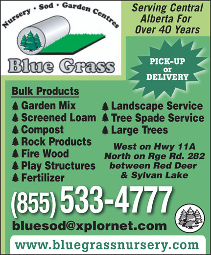 Blue Grass Sod Farms (403-347-7211) - Annonce illustrée======= - West on Hwy 11A Fire Wood North on Rge Rd. 282 between Red Deer Play Structures & Sylvan Lake Fertilizer (855) 533-4777 www.bluegrassnursery.com Serving Central Alberta For Over 40 Years PICK-UP or DELIVERY Bulk ProductsBulk Products Garden Mix Landscape Service Screened Loam Tree Spade Service Compost Large Trees Rock Products West on Hwy 11A Fire Wood North on Rge Rd. 282 between Red Deer Play Structures & Sylvan Lake Fertilizer (855) 533-4777 www.bluegrassnursery.com Serving Central Alberta For Over 40 Years PICK-UP or DELIVERY Bulk ProductsBulk Products Garden Mix Landscape Service Screened Loam Tree Spade Service Compost Large Trees Rock Products