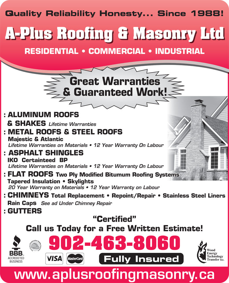 A-Plus Roofing & Masonry Ltd (902-463-8060) - Display Ad - A-Plus Roofing & Masonry Ltd Quality Reliability Honesty... Since 1988! A-Plus Roofing & Masonry Ltd RESIDENTIAL   COMMERCIAL   INDUSTRIAL Great Warranties & Guaranteed Work! : ALUMINUM ROOFS & SHAKES Lifetime Warranties : METAL ROOFS & STEEL ROOFS Majestic & Atlantic Lifetime Warranties on Materials   12 Year Warranty On Labour : ASPHALT SHINGLES IKO  Certainteed  BP Lifetime Warranties on Materials   12 Year Warranty On Labour : FLAT ROOFS Two Ply Modified Bitumum Roofing Systems Tapered Insulation   Skylights 20 Year Warranty on Materials   12 Year Warranty on Labour : CHIMNEYS Total Replacement   Repoint/Repair   Stainless Steel Liners Rain Caps See ad Under Chimney Repair : GUTTERS Certified Call us Today for a Free Written Estimate! 902-463-8060 Fully Insured www.aplusroofingmasonry.ca Quality Reliability Honesty... Since 1988! RESIDENTIAL   COMMERCIAL   INDUSTRIAL Great Warranties & Guaranteed Work! : ALUMINUM ROOFS & SHAKES Lifetime Warranties : METAL ROOFS & STEEL ROOFS Majestic & Atlantic Lifetime Warranties on Materials   12 Year Warranty On Labour : ASPHALT SHINGLES IKO  Certainteed  BP Lifetime Warranties on Materials   12 Year Warranty On Labour : FLAT ROOFS Two Ply Modified Bitumum Roofing Systems Tapered Insulation   Skylights 20 Year Warranty on Materials   12 Year Warranty on Labour : CHIMNEYS Total Replacement   Repoint/Repair   Stainless Steel Liners Rain Caps See ad Under Chimney Repair : GUTTERS Certified Call us Today for a Free Written Estimate! 902-463-8060 Fully Insured www.aplusroofingmasonry.ca