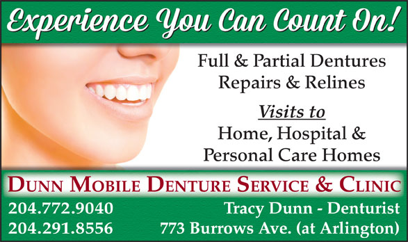 Dunn Mobile Denture Service & Clinic (204-772-9040) - Annonce illustrée======= - Full & Partial Dentures Repairs & Relines Visits to Home, Hospital & Personal Care Homes DUNN MOBILE DENTURE SERVICE & CLINIC 204.772.9040 Tracy Dunn - Denturist 204.291.8556 773 Burrows Ave. (at Arlington)