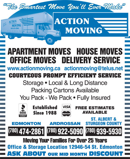 Action Moving & Storage (780-474-2861) - Annonce illustrée======= - The Smartest Move You ll Ever Make APARTMENT MOVES   HOUSE MOVES OFFICE MOVES   DELIVERY SERVICE COURTEOUS PROMPT EFFICIENT SERVICE Storage   Local & Long Distance Packing Cartons Available You Pack - We Pack   Fully Insured Established FREE ESTIMATES AVAILABLE Since 1988 ST. ALBERT & EDMONTON ARDROSSAN STURGEON COUNTY (780) (780) 474-2861 922-5090 939-5930 Moving Your Families For Over 25 Years Office & Storage Location 12946-54 St. Edmonton ASK ABOUT OUR MID MONTH DISCOUNT
