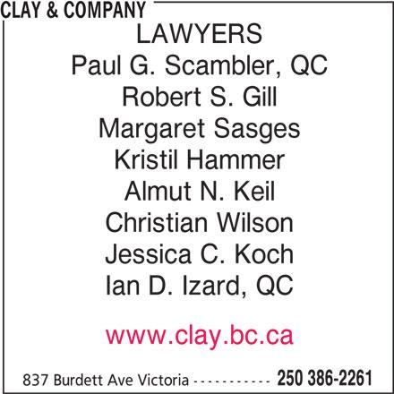 Clay & Company (250-386-2261) - Display Ad - Kristil Hammer Almut N. Keil Christian Wilson Jessica C. Koch Ian D. Izard, QC www.clay.bc.ca 250 386-2261 837 Burdett Ave Victoria ----------- LAWYERS Paul G. Scambler, QC Robert S. Gill Margaret Sasges CLAY & COMPANY