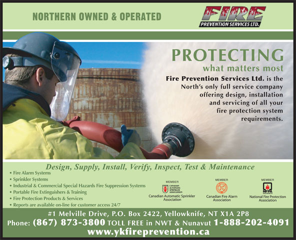 Fire Prevention Services Ltd (867-873-3800) - Display Ad - Sprinkler Systems MEMBER Industrial & Commercial Special Hazards Fire Suppression Systems Portable Fire Extinguishers & Training Fire Protection Products & Services MEMBER Reports are available on-line for customer access 24/7 #1 Melville Drive, P.O. Box 2422, Yellowknife, NT X1A 2P8 Phone: (867) 873-3800 TOLL FREE in NWT & Nunavut 1-888-202-4091 www.ykfireprevention.ca NORTHERN OWNED & OPERATED PROTECTING what matters most Fire Prevention Services Ltd. is the North s only full service company offering design, installation and servicing of all your fire protection system requirements. Fire Alarm Systems