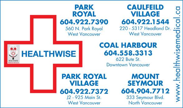 Park Royal Medical Clinic (604-922-7390) - Display Ad - PARK CAULFEILD ROYAL VILLAGE .1544 COAL HARBOUR 604.558.3313 HEALTHWISE 622 Bute St. Medical Services Downtown Vancouver PARK ROYAL MOUNT VILLAGE SEYMOUR 604.904.7712 604.922.7372 J2 - 925 Main St. 333 Seymour Blvd. www.healthwisemedical.ca West Vancouver North Vancouver 604.922 604.922.7390 220 - 5317 Headland Dr. 560 N. Park Royal West Vancouver PARK CAULFEILD ROYAL VILLAGE .1544 604.922 604.922.7390 220 - 5317 Headland Dr. 560 N. Park Royal West Vancouver COAL HARBOUR 604.558.3313 HEALTHWISE 622 Bute St. Medical Services Downtown Vancouver PARK ROYAL MOUNT VILLAGE SEYMOUR 604.904.7712 604.922.7372 J2 - 925 Main St. 333 Seymour Blvd. www.healthwisemedical.ca West Vancouver North Vancouver