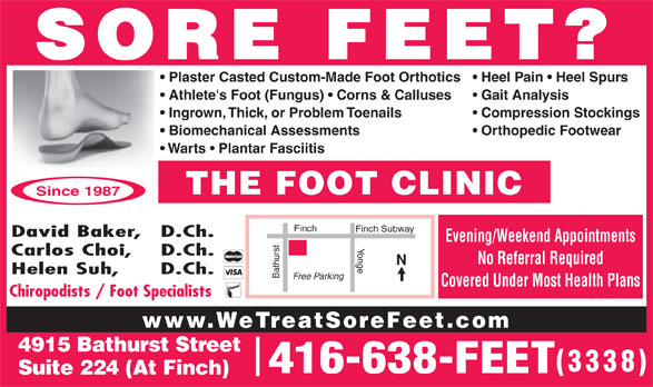The Foot Clinic (416-638-3338) - Display Ad - SORE FEET? Heel Pain   Heel Spurs  Plaster Casted Custom-Made Foot Orthotics Gait Analysis  Athlete's Foot (Fungus)   Corns & Calluses Compression Stockings  Ingrown, Thick, or Problem Toenails Orthopedic Footwear  Biomechanical Assessments Warts   Plantar Fasciitis THE FOOT CLINIC Since 1987 Finch Finch Subway David Baker,   D.Ch. Evening/Weekend Appointments Yonge Carlos Choi,    D.Ch. No Referral Required Helen Suh,      D.Ch. Bathurst Free Parking Covered Under Most Health Plans Chiropodists / Foot Specialists www.WeTreatSoreFeet.com 4915 Bathurst Street 3338 416-638-FEET Suite 224 (At Finch)