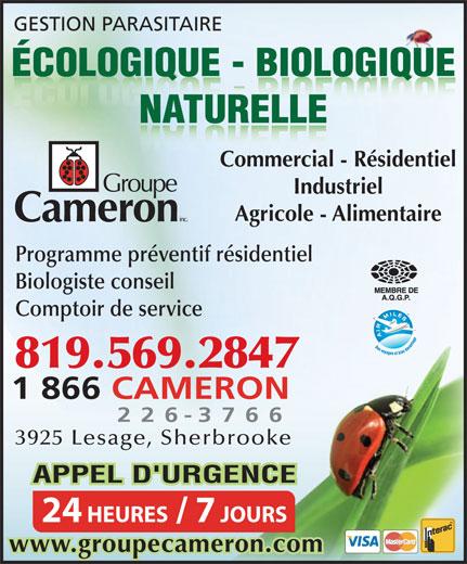 Groupe Cameron (819-569-2847) - Display Ad - NATURELLE Agricole - Alimentaire Programme préventif résidentiel Biologiste conseil Comptoir de service 819.569.2847 1 866CAMERON 226 - 3766 3925 Lesage, Sherbrooke APPEL D'URGENCE 24 HEURES / 7 JOURS www.groupecameron.com GESTION PARASITAIRE Industriel Commercial - Résidentiel ÉCOLOGIQUE - BIOLOGIQUE