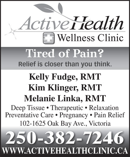 Active Health & Wellness Clinic (250-382-7246) - Annonce illustrée======= - Tired of Pain? Relief is closer than you think. Kelly Fudge, RMT Kim Klinger, RMT Melanie Linka, RMT Deep Tissue   Therapeutic   Relaxation Preventative Care   Pregnancy   Pain Relief 102-1625 Oak Bay Ave., Victoria WWW.ACTIVEHEALTHCLINIC.CAWWW.ACTIVEHEALTHCLINIC.CA 250-382-7246 WWW.ACTIVEHEALTHCLINIC.CAWWW.ACTIVEHEALTHCLINIC.CA Tired of Pain? Relief is closer than you think. Kelly Fudge, RMT Kim Klinger, RMT Melanie Linka, RMT Deep Tissue   Therapeutic   Relaxation Preventative Care   Pregnancy   Pain Relief 102-1625 Oak Bay Ave., Victoria 250-382-7246