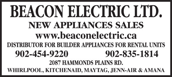 Beacon Electric Ltd (902-454-9220) - Display Ad - WHIRLPOOL, KITCHENAID, MAYTAG, JENN-AIR & AMANA NEW APPLIANCES SALES www.beaconelectric.ca 2087 HAMMONDS PLAINS RD. 902-454-9220 DISTRIBUTOR FOR BUILDER APPLIANCES FOR RENTAL UNITS 902-835-1814