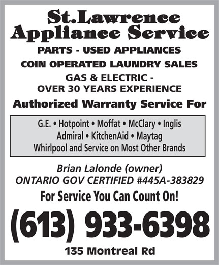 St Lawrence Appliance Service (613-933-6398) - Display Ad - OVER 30 YEARS EXPERIENCE Authorized Warranty Service For G.E.   Hotpoint   Moffat   McClary   Inglis Admiral   KitchenAid   Maytag Whirlpool and Service on Most Other Brands Brian Lalonde (owner) ONTARIO GOV CERTIFIED #445A-383829 For Service You Can Count On! (613) 933-6398 135 Montreal Rd COIN OPERATED LAUNDRY SALES PARTS - USED APPLIANCES GAS & ELECTRIC -