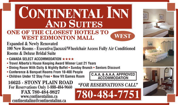 Continental Inn & Suites (780-484-7751) - Annonce illustrée======= - ONE OF THE CLOSEST HOTELS TO WEST EDMONTON MALL Expanded & Newly Renovated 100 New Rooms - Executive/Jacuzzi/Wheelchair Access Fully Air Conditioned Rooms & Deluxe Bridal Suite CANADA SELECT ACCOMMODATION HHHH Travel Alberta s House Keeping Award Winner Last 21 Years Dining Room With Daily & Nightly Buffet Sunday Brunch Seniors Discount Conference & Banquet Rooms From 10-400 People C.A.A. & A.A.A. APPROVED Children Under 12 Stay Free New Vlt Games Room ACCOMMODATION 16625 - STONY PLAIN ROAD FOR RESERVATIONS CALL For Reservations Only 1-888-484-9660 FAX 780-484-9827 www.continentalinn.ca 780-484-7751