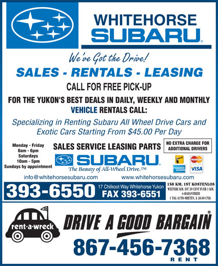 Whitehorse Subaru (867-393-6550) - Display Ad - SALES - RENTALS - LEASING FOR THE YUKON'S BEST DEALS IN DAILY, WEEKLY AND MONTHLY VEHICLE RENTALS CALL: Specializing in Renting Subaru All Wheel Drive Cars and Exotic Cars Starting From $45.00 Per Day NO EXTRA CHARGE FOR Monday - Friday SALES SERVICE LEASING PARTS ADDITIONAL DRIVERS 8am - 6pm Saturdays 10am - 5pm Sundays by appointment 150 KM. 1ST KOSTENLOS WEITERE KM. IST 20 CENT FUER 1 KM. 4-RADANTRIEB FAX 393-6551 1 TAG AUTO-MIETEN, $ 38.00 CND. 867-456-7368 RENT We ve Got the Drive!
