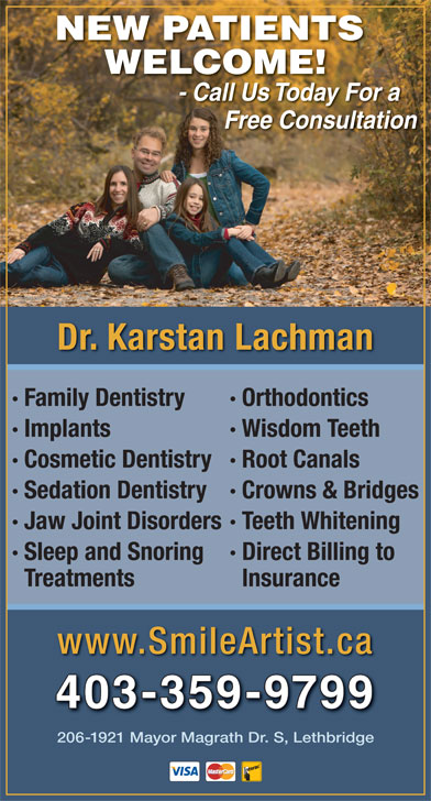 Lachman Karstan Professional Corp (403-382-2273) - Annonce illustrée======= - NEW PATIENTS WELCOME! - Call Us Today For a CallUsTodayFor Free Consultation Dr. Karstan Lachman · Family Dentistry · Orthodontics · Implants · Wisdom Teeth · Cosmetic Dentistry· Root Canals · Sedation Dentistry· Crowns & Bridges · Jaw Joint Disorders· Teeth Whitening · Sleep and Snoring · Direct Billing to Treatments Insurance www.SmileArtist.ca 403-359-9799 206-1921 Mayor Magrath Dr. S, Lethbridge