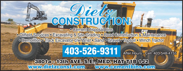 Dietz Construction Ltd (403-526-9311) - Display Ad - Demolition   Track Excavator c/w Wrist   Sand   Gravel   Topsoil   Winch Tractor 403-526-9311 After Hours - Cell: 403-548-4155 3801a - 13th AVE. S.E., MED. HAT T1B 1J2 www.dietzconst.com      www.cementbins.com Cement Disposal Bins Oilfield Services   Excavating & Site Grading   Road Construction & Maintenance Demolition   Track Excavator c/w Wrist   Sand   Gravel   Topsoil   Winch Tractor 403-526-9311 After Hours - Cell: 403-548-4155 3801a - 13th AVE. S.E., MED. HAT T1B 1J2 www.dietzconst.com      www.cementbins.com Cement Disposal Bins Oilfield Services   Excavating & Site Grading   Road Construction & Maintenance