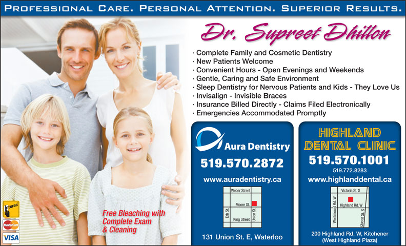 Highland Dental Clinic (519-570-1001) - Display Ad - · Complete Family and Cosmetic Dentistry · New Patients Welcome · Convenient Hours - Open Evenings and Weekends · Gentle, Caring and Safe Environment · Sleep Dentistry for Nervous Patients and Kids - They Love Us · Invisalign - Invisible Braces · Insurance Billed Directly - Claims Filed Electronically · Emergencies Accommodated Promptly 519.570.1001 519.570.2872 519.772.8283 www.highlanddental.cawww.auradentistry.ca Weber Street Victoria St. S Moore St. Highland Rd. W Free Bleaching with Erb St. Union St.King Street Westmount Rd. WQueen St. S Complete Exam & Cleaning 200 Highland Rd. W, Kitchener 131 Union St. E, Waterloo (West Highland Plaza)
