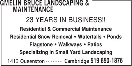 Gmelin Bruce Landscaping & Maintenance (519-650-1876) - Annonce illustrée======= - 23 YEARS IN BUSINESS!! Residential & Commercial Maintenance Residential Snow Removal • Waterfalls • Ponds Flagstone • Walkways • Patios Specializing In Small Yard Landscaping