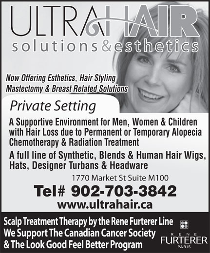 Ultra Hair Solutions (902-429-8300) - Annonce illustrée======= - Now Offering Esthetics, Hair Styling Mastectomy & Breast Related Solutions Private Setting A Supportive Environment for Men, Women & Children with Hair Loss due to Permanent or Temporary Alopecia Chemotherapy & Radiation Treatment A full line of Synthetic, Blends & Human Hair Wigs, Hats, Designer Turbans & Headware 1770 Market St Suite M100 Tel# 902-703-3842 www.ultrahair.ca Scalp Treatment Therapy by the Rene Furterer Line We Support The Canadian Cancer Society & The Look Good Feel Better Program Now Offering Esthetics, Hair Styling Mastectomy & Breast Related Solutions Private Setting A Supportive Environment for Men, Women & Children with Hair Loss due to Permanent or Temporary Alopecia Chemotherapy & Radiation Treatment A full line of Synthetic, Blends & Human Hair Wigs, Hats, Designer Turbans & Headware 1770 Market St Suite M100 Tel# 902-703-3842 www.ultrahair.ca Scalp Treatment Therapy by the Rene Furterer Line & The Look Good Feel Better Program We Support The Canadian Cancer Society