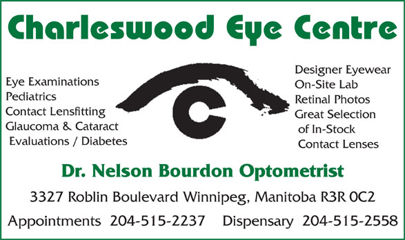 Charleswood Eye Centre (204-889-0602) - Annonce illustrée======= - Charleswood Eye Centre Designer Eyewear Eye Examinations On-Site Lab Pediatrics Retinal Photos Contact Lensfitting Great Selection Glaucoma & Cataract of In-Stock Evaluations / Diabetes Contact Lenses Dr. Nelson Bourdon Optometrist 3327 Roblin Boulevard Winnipeg, Manitoba R3R 0C2 Appointments  204-515-2237    Dispensary  204-515-2558 Charleswood Eye Centre Designer Eyewear Eye Examinations On-Site Lab Pediatrics Retinal Photos Contact Lensfitting Great Selection Glaucoma & Cataract of In-Stock Evaluations / Diabetes Contact Lenses Dr. Nelson Bourdon Optometrist 3327 Roblin Boulevard Winnipeg, Manitoba R3R 0C2 Appointments  204-515-2237    Dispensary  204-515-2558