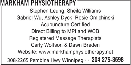 Markham Physiotherapy Clinic (204-275-3698) - Display Ad - Carly Wolfson & Dawn Braden Website: www.markhamphysiotherapy.net Stephen Leung, Sheila Williams Gabriel Wu, Ashley Dyck, Rosie Omichinski Acupuncture Certified Direct Billing to MPI and WCB Registered Massage Therapists