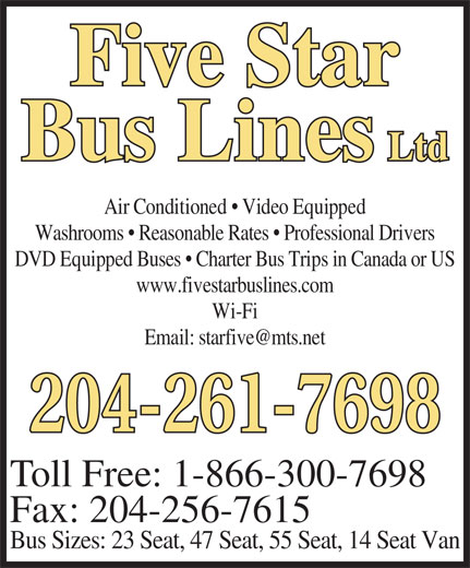 Five Star Bus Lines Ltd (204-261-7698) - Annonce illustrée======= - Five Star Bus Lines Ltd Air Conditioned   Video Equipped Washrooms   Reasonable Rates   Professional Drivers DVD Equipped Buses   Charter Bus Trips in Canada or US www.fivestarbuslines.com Wi-Fi 204-261-7698 Toll Free: 1-866-300-7698 Fax: 204-256-7615 Bus Sizes: 23 Seat, 47 Seat, 55 Seat, 14 Seat Van