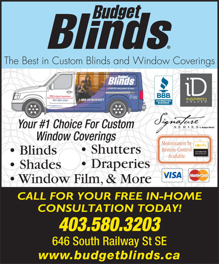 Budget Blinds (403-580-3203) - Display Ad - The Best in Custom Blinds and Window Coverings 403-580-3203 Your #1 Choice For Custom Window Coverings Motorization by Remote Control AUTOMATION Shutters SPECIALIST Blinds Available Draperies Shades Window Film, & More CALL FOR YOUR FREE IN-HOME CONSULTATION TODAY! 403.580.3203 646 South Railway St SE www.budgetblinds.ca