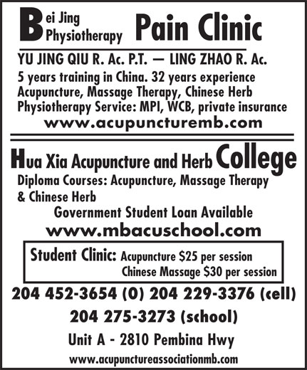 Bei Jing Physiotherapy Pain Clinic (204-452-3654) - Display Ad - Pain Clinic Physiotherapy YU JING QIU R. Ac. P.T.   LING ZHAO R. Ac. 5 years training in China. 32 years experience Acupuncture, Massage Therapy, Chinese Herb Physiotherapy Service: MPI, WCB, private insurance www.acupuncturemb.com ei Jing ua Xia Acupuncture and Herb College Diploma Courses: Acupuncture, Massage Therapy & Chinese Herb Government Student Loan Available www.mbacuschool.com Student Clinic: Acupuncture $25 per session Chinese Massage $30 per session 204 452-3654 (O) 204 229-3376 (cell) 204 275-3273 (school) Unit A - 2810 Pembina Hwy www.acupunctureassociationmb.com