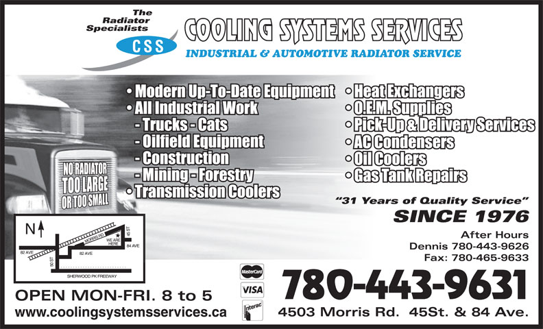 Cooling Systems Services (780-465-9631) - Display Ad - Radiator Specialists CSS INDUSTRIAL & AUTOMOTIVE RADIATOR SERVICE 31 Years of Quality Service SINCE 1976 After Hours Dennis 780-443-9626 Fax: 780-465-9633 780-443-9631 OPEN MON-FRI. 8 to 5 4503 Morris Rd.  45St. & 84 Ave. www.coolingsystemsservices.ca The