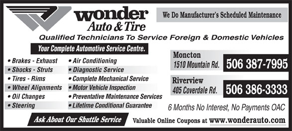 Wonder Auto & Tire (506-386-3333) - Display Ad - We Do Manufacturer s Scheduled Maintenance Qualified Technicians To Service Foreign & Domestic Vehicles Your Complete Automotive Se rvice Centre. Moncton Brakes - Exhaust Air Conditioning 1510 Mountain Rd. 506 387-7995 Shocks - Struts Diagnostic Service Tires - Rims Complete Mechanical Service Riverview Wheel Alignments  Motor Vehicle Inspection 405 Coverdale Rd. 506 386-3333 Oil Changes Preventative Maintenance Services Steering Lifetime Conditional Guarantee 6 Months No Interest, No Payments OAC Ask About Our Shuttle Service Valuable Online Coupons at www.wonderauto.com