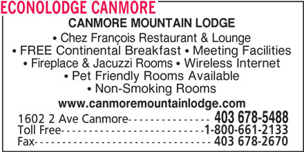 Econo Lodge (403-678-5488) - Annonce illustrée======= - ECONOLODGE CANMORE CANMORE MOUNTAIN LODGE Chez François Restaurant & Lounge FREE Continental Breakfast   Meeting Facilities Fireplace & Jacuzzi Rooms   Wireless Internet Pet Friendly Rooms Available 1602 2 Ave Canmore--------------- Toll Free-------------------------- 1-800-661-2133 Fax-------------------------------- 403 678-2670 Non-Smoking Rooms www.canmoremountainlodge.com 403 678-5488 ECONOLODGE CANMORE CANMORE MOUNTAIN LODGE Chez François Restaurant & Lounge FREE Continental Breakfast   Meeting Facilities Fireplace & Jacuzzi Rooms   Wireless Internet Pet Friendly Rooms Available Non-Smoking Rooms www.canmoremountainlodge.com 403 678-5488 1602 2 Ave Canmore--------------- Toll Free-------------------------- 1-800-661-2133 Fax-------------------------------- 403 678-2670