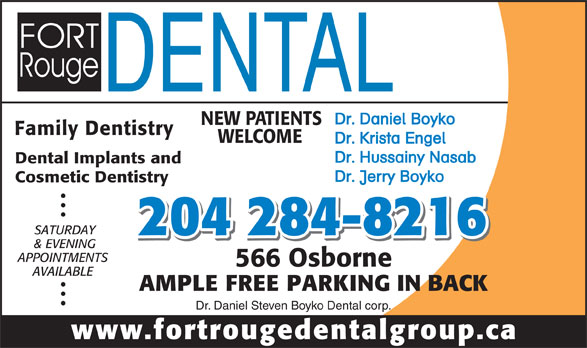 Fort Rouge Dental Group (204-284-8216) - Display Ad - Dr. Daniel Boyko NEW PATIENTS Family Dentistry WELCOME Dr. Krista Engel Dr. Hussainy Nasab Dental Implants and Dr. Jerry Boyko Cosmetic Dentistry SATURDAY 204 284-8216 & EVENING APPOINTMENTS 566 Osborne AVAILABLE AMPLE FREE PARKING IN BACK Dr. Daniel Steven Boyko Dental corp. www.fortrougedentalgroup.ca WELCOME Dr. Krista Engel Dr. Hussainy Nasab Dental Implants and Dr. Jerry Boyko Cosmetic Dentistry SATURDAY 204 284-8216 & EVENING APPOINTMENTS 566 Osborne AVAILABLE AMPLE FREE PARKING IN BACK Dr. Daniel Steven Boyko Dental corp. www.fortrougedentalgroup.ca Dr. Daniel Boyko NEW PATIENTS Family Dentistry