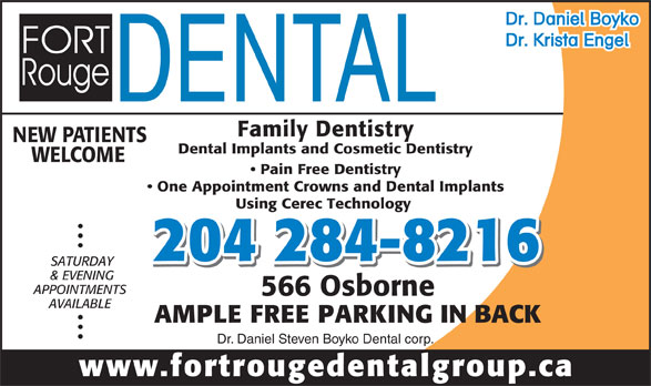 Fort Rouge Dental Group (204-284-8216) - Display Ad - 566 Osborne AVAILABLE AMPLE FREE PARKING IN BACK Dr. Daniel Steven Boyko Dental corp. www.fortrougedentalgroup.ca & EVENING APPOINTMENTS 566 Osborne AVAILABLE AMPLE FREE PARKING IN BACK Dr. Daniel Steven Boyko Dental corp. www.fortrougedentalgroup.ca Dr. Daniel Boyko Dr. Krista Engel Family Dentistry NEW PATIENTS Dental Implants and Cosmetic Dentistry WELCOME Pain Free Dentistry One Appointment Crowns and Dental Implants Using Cerec Technology 204 284-8216 SATURDAY & EVENING APPOINTMENTS Dr. Daniel Boyko Dr. Krista Engel Family Dentistry NEW PATIENTS Dental Implants and Cosmetic Dentistry WELCOME Pain Free Dentistry One Appointment Crowns and Dental Implants Using Cerec Technology 204 284-8216 SATURDAY