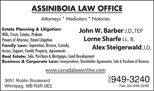 Assiniboia Law Group (204-949-3240) - Annonce illustrée======= - ASSINIBOIA LAW OFFICE Attorneys * Mediators * Notaries Estate Planning & Litigation: John W. Barber J.D.,TEP Lorne Sharfe LL. B. Powers of Attorney, Estate Litigation Family Law: Separation, Divorce, Custody, Alex Steigerwald J.D. Access, Support, Family Property, Agreements Real Estate: Sale, Purchase & Mortgages, Land Development Business & Corporate Law: Incorporations, Shareholder Agreements, Sale & Purchase of Business www.canadalawonline.com 3651 Roblin Boulevard 949-3240 (204)F ax: 204-949-3249 Winnipeg, MB R3R 0E2 Wills, Trusts, Estates, Probate