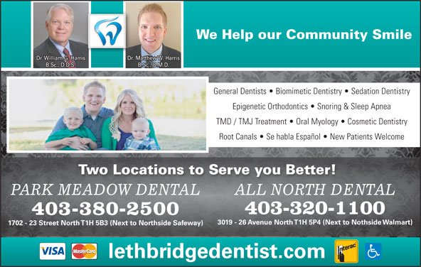All North Dental (403-320-1100) - Annonce illustrée======= - We Help our Community Smile Dr. William G. Harris Dr. Matthew W. Harris B.Sc., D.D.S. B.Sc., D.M.D. General Dentists   Biomimetic Dentistry   Sedation Dentistry Epigenetic Orthodontics   Snoring & Sleep Apnea TMD / TMJ Treatment   Oral Myology   Cosmetic Dentistry Root Canals   Se habla Español   New Patients Welcome Two Locations to Serve you Better! ALL NORTH DENTALPARK MEADOW DENTAL 403-320-1100 403-380-2500 3019 - 26 Avenue North T1H 5P4 (Next to Nothside Walmart) 1702 - 23 Street North T1H 5B3 (Next to Northside Safeway) lethbridgedentist.com We Help our Community Smile Dr. William G. Harris Dr. Matthew W. Harris B.Sc., D.D.S. B.Sc., D.M.D. General Dentists   Biomimetic Dentistry   Sedation Dentistry Epigenetic Orthodontics   Snoring & Sleep Apnea TMD / TMJ Treatment   Oral Myology   Cosmetic Dentistry Root Canals   Se habla Español   New Patients Welcome Two Locations to Serve you Better! ALL NORTH DENTALPARK MEADOW DENTAL 403-320-1100 403-380-2500 3019 - 26 Avenue North T1H 5P4 (Next to Nothside Walmart) 1702 - 23 Street North T1H 5B3 (Next to Northside Safeway) lethbridgedentist.com