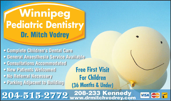 Dr M B Vodrey (204-956-2060) - Annonce illustrée======= - Winnipeg Pediatric Dentistry Dr. Mitch Vodrey Complete Children's Dental Care General Anaesthesia Service Available Consultations Accommodated New Patients Welcomed No Referral Necessary Parking Adjacent to Building 208-233 Kennedy 204-515-2772 www.drmitchvodrey.com 204-515-2772 www.drmitchvodrey.com Winnipeg Pediatric Dentistry Dr. Mitch Vodrey Complete Children's Dental Care General Anaesthesia Service Available Consultations Accommodated New Patients Welcomed No Referral Necessary Parking Adjacent to Building 208-233 Kennedy
