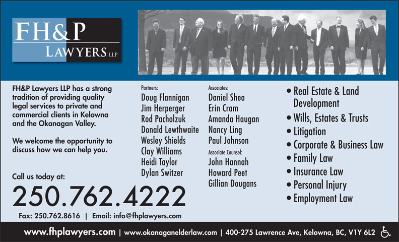 FH&P Lawyers LLP (250-762-4222) - Annonce illustrée======= - Jim Herperger Erin Cram commercial clients in Kelowna Wills, Estates & Trusts Rod Pacholzuk Amanda Haugan and the Okanagan Valley. Donald Lewthwaite Nancy Ling Litigation We welcome the opportunity to Wesley Shields Paul Johnson Corporate & Business Law discuss how we can help you. Clay Williams Associate Counsel: Family Law Heidi Taylor John Hannah Insurance Law Dylan Switzer Howard Peet Call us today at: Gillian Dougans Personal Injury Employment Law 250.762.4222 Fax: 250.762.8616 www.fhplawyers.com www.okanaganelderlaw.com 400-275 Lawrence Ave, Kelowna, BC, V1Y 6L2 Associates: FH&P Lawyers LLP has a strong Real Estate & Land tradition of providing quality Doug Flannigan Daniel Shea Development legal services to private and Partners:
