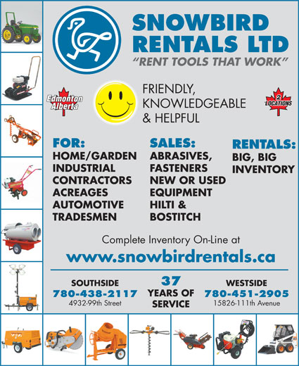 Snowbird Rentals Ltd (780-438-2117) - Display Ad - SNOWBIRD RENTALS LTD RENT TOOLS THAT WORK FRIENDLY, KNOWLEDGEABLE & HELPFUL FOR: SALES: RENTALS: HOME/GARDEN ABRASIVES, BIG, BIG INDUSTRIAL FASTENERS INVENTORY CONTRACTORS NEW OR USED ACREAGES EQUIPMENT AUTOMOTIVE HILTI & TRADESMEN BOSTITCH Complete Inventory On-Line at www.snowbirdrentals.ca 37 WESTSIDESOUTHSIDE YEARS OF 780-451-2905780-438-2117 15826-111th Avenue4932-99th Street SERVICE YEARS OF BIG, BIG INDUSTRIAL FASTENERS INVENTORY CONTRACTORS NEW OR USED ACREAGES EQUIPMENT AUTOMOTIVE HILTI & TRADESMEN 780-451-2905780-438-2117 15826-111th Avenue4932-99th Street SERVICE BOSTITCH Complete Inventory On-Line at www.snowbirdrentals.ca 37 WESTSIDESOUTHSIDE SNOWBIRD RENTALS LTD RENT TOOLS THAT WORK FRIENDLY, KNOWLEDGEABLE & HELPFUL FOR: SALES: RENTALS: HOME/GARDEN ABRASIVES,