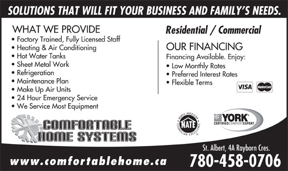 Comfortable Home Systems (780-458-0706) - Annonce illustrée======= - SOLUTIONS THAT WILL FIT YOUR BUSINESS AND FAMILY S NEEDS. WHAT WE PROVIDE Residential / Commercial Factory Trained, Fully Licensed Staff Heating & Air Conditioning OUR FINANCING Hot Water Tanks Financing Available. Enjoy: Sheet Metal Work Low Monthly Rates Refrigeration Preferred Interest Rates Maintenance Plan Flexible Terms Make Up Air Units 24 Hour Emergency Service We Service Most Equipment St. Albert, 4A Rayborn Cres.St. Albert, 4A Rayborn Cres. www.comfortablehome.ca 780-458-0706