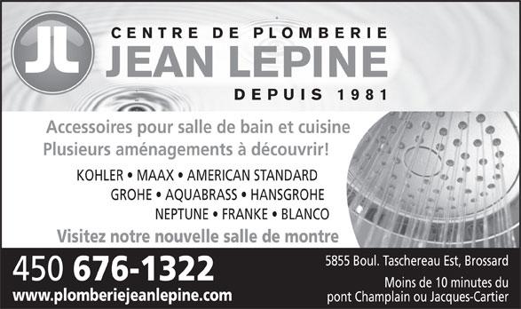 Plomberie Jean Lépine Inc (450-676-1322) - Annonce illustrée======= - CENTRE DE PLOMBERIE JEAN LEPINE DEPUIS 1981 Accessoires pour salle de bain et cuisine Plusieurs aménagements à découvrir! KOHLER   MAAX   AMERICAN STANDARD GROHE   AQUABRASS   HANSGROHE NEPTUNE   FRANKE   BLANCO Visitez notre nouvelle salle de montre 5855 Boul. Taschereau Est, Brossard 450 676-1322 Moins de 10 minutes du www.plomberiejeanlepine.com pont Champlain ou Jacques-Cartier