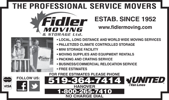 Fidler Moving & Storage (519-364-7414) - Display Ad - THE PROFESSIONAL SERVICE MOVERS ESTAB. SINCE 1952 Fidler www.fidlermoving.com MOVING & STORAGE Ltd. LOCAL, LONG DISTANCE AND WORLD WIDE MOVING SERVICES PALLETIZED CLIMATE CONTROLLED STORAGE MINI STORAGE FACILITY MOVING SUPPLIES AND EQUIPMENT RENTALS Fidler MOVING& STORAGE Ltd. PACKING AND CRATING SERVICE BUSINESS/COMMERCIAL RELOCATION SERVICE FREE ESTIMATES FOR FREE ESTIMATES PLEASE PHONE FOLLOW US: HANOVER 1-800-265-7410 NO CHARGE DIAL 519-364-7414
