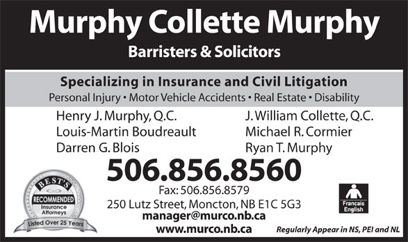 Murphy Collette Murphy (506-856-8560) - Display Ad - Murphy Collette Murphy Barristers & Solicitors Specializing in Insurance and Civil Litigation Personal Injury   Motor Vehicle Accidents   Real Estate   Disability J. William Collette, Q.C.Henry J. Murphy, Q.C. Michael R. CormierLouis-Martin Boudreault Fax: 506.856.8579 250 Lutz Street, Moncton, NB E1C 5G3 Regularly Appear in NS, PEI and NL www.murco.nb.ca Ryan T. MurphyDarren G. Blois 506.856.8560