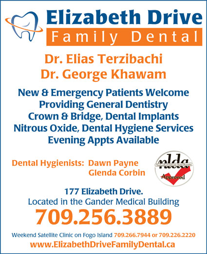 Elizabeth Drive Family Dental (709-256-3889) - Display Ad - Elizabeth Drive Family Dent al Dr. Elias Terzibachi Dr. George Khawam New & Emergency Patients Welcome Providing General Dentistry Crown & Bridge, Dental Implants Nitrous Oxide, Dental Hygiene Services Evening Appts Available Dental Hygienists:  Dawn Payne Glenda Corbin 177 Elizabeth Drive. Located in the Gander Medical Building 709.256.3889 Weekend Satellite Clinic on Fogo Island 709.266.7944 or 709.226.2220 www.ElizabethDriveFamilyDental.ca