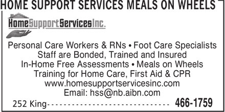 Home Support Services Meals On Wheels (506-466-1759) - Annonce illustrée======= - Personal Care Workers & RNs • Foot Care Specialists Staff are Bonded, Trained and Insured In-Home Free Assessments • Meals on Wheels Training for Home Care, First Aid & CPR www.homesupportservicesinc.com