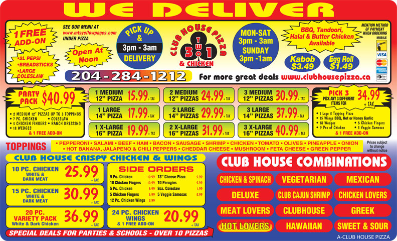 Club House Pizza (204-284-1212) - Annonce illustrée======= - 15.99 WE DELIVER MENTION METHOD SEE OUR MENU AT OF PAYMENT BBQ, Tandoori, www.mtsyellowpages.com WHEN ORDERING MON-SAT PICK UP3pm - 3am 1FREEADD-ON Halal & Butter Chicken MOBILE UNDER PIZZA & 3pm - 3am Available SUNDAY Open At CLUBHOUSEPIZZACLUBHOUSEPIZZA 3pm -1am DELIVERY Kabob Egg Roll Noon 2 L PEPSI & CHICKEN BREADSTICKS $3.49 $1.49 LARGE COLESLAW For more great deals www.clubhousepizza.ca 1 MEDIUM 2 MEDIUM 3 MEDIUM PICK 3 PARTY 34.99 + TAX 24.99 + TAX 30.99 + TAX PICK ANY 3 DIFFERENT 12  PIZZA 15 Wings BBQ, Hot or Honey Garlic 12  PIZZAS $40.99 PACK ITEMS FOR + TAX 1 LARGE 2 LARGE 3 LARGE 1 Lrge 3 Topping Pizza 2 MEDIUM 12  PIZZAS UP TO 3 TOPPINGS 17.99 + TAX 29.99 + TAX 37.99 + TAX 14  PIZZA 14  PIZZAS 7 PC. CHICKEN COLESLAW 18 Wedges   6 Chicken Fingers 5 CHICKEN FINGERS   RANCH DRESSING 9 Pcs of Chicken   5 Veggie Samosas 1 X-LARGE 2 X-LARGE 3 X-LARGE 18 WEDGES & 1 FREE ADD-ON 19.99 + TAX 31.99 + TAX 40.99 + TAX 16  PIZZA 16  PIZZAS Prices subject PEPPERONI   SALAMI   BEEF   HAM   BACON   SAUSAGE   SHRIMP   CHICKEN   TOMATO   OLIVES   PINEAPPLE   ONION to change TOPPINGS HOT BANANA, JALAPENO & CHILI PEPPERS   CHEDDAR CHEESE   MUSHROOM   FETA CHEESE   GREEN PEPPER without notice CLUB HOUSE CRISPY CHICKEN & WINGS CLUB HOUSE COMBINATIONS 10 PC. CHICKEN SIDE ORDERS WHITE & 25.99 9 Pc. Chicken 10.99 13  Cheese Pizza WINGSVARIETY PACK 20.9936.99 5.99 DARK MEAT + TAX MEXICAN VEGETARIAN CHICKEN & SPINACH 10 Chicken Fingers 10.99 10 Perogies 5.99 5 Pc. Chicken 6.99 8oz. Coleslaw 1.99 15 PC. CHICKEN 5 Chicken Fingers 6.99 5 Veggie Samosas 5.99 WHITE & DELUXE CHICKEN LOVERSCLUB CAJUN SHRIMP 30.99 12 Pc. Chicken Wings 5.99 DARK MEAT + TAX CLUBHOUSEMEAT LOVERS GREEK 24 PC. CHICKEN20 PC. & 1 FREE ADD-ONWhite & Dark Chicken + TAX+ TAX HAWAIIAN SWEET & SOURHOT LOVERS SPECIAL DEALS FOR PARTIES & SCHOOLS - OVER 10 PIZZAS A-CLUB HOUSE PIZZA