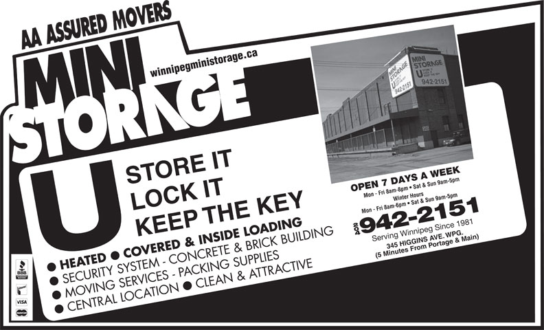 Mini Storage (204-942-2151) - Display Ad - winnipegministorage.ca STORE IT OPEN 7 DAYS A WEEK Mon - Fri 8am-8pm   Sat & Sun 9am-5pmWinter Hours LOCK IT Mon - Fri 8am-6pm   Sat & Sun 9am-5pm KEEP THE KEY 204 942-2151 345 HIGGINS A agVE.WPG. Serving Winnipeg Since 1981 om SECURITY SYSTEM - CONCRETE & BRICK BUILDING CLEAN & ATTRACTIVE ll MOVING SERVICES - PACKING SUPPLIES CENTRAL LOCATION rtPo e & Main) (5 Minutes Fr COVERED & INSIDE LOADING HEATED