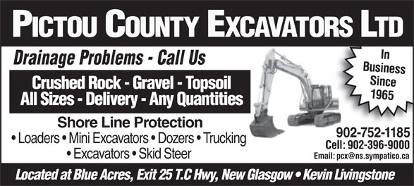 Pictou County Excavators Ltd (902-752-1185) - Display Ad - Shore Line Protection 902-752-1185902-752-1185 Loaders   Mini Excavators   Dozers   Trucking Cell: 902-396-9000 Excavators   Skid Steer Located at Blue Acres, Exit 25 T.C Hwy, New Glasgow   Kevin Livingstone PICTOU COUNTY EXCAVATORS LTD In Drainage Problems - Call UsDi Pbl CllU Business Since Crushed Rock - Gravel - Topsoil 1965 All Sizes - Delivery - Any Quantities Shore Line Protection 902-752-1185902-752-1185 Loaders   Mini Excavators   Dozers   Trucking Cell: 902-396-9000 Excavators   Skid Steer Located at Blue Acres, Exit 25 T.C Hwy, New Glasgow   Kevin Livingstone PICTOU COUNTY EXCAVATORS LTD In Drainage Problems - Call UsDi Pbl CllU Business Since Crushed Rock - Gravel - Topsoil 1965 All Sizes - Delivery - Any Quantities