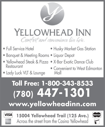 Yellowhead Motor Inn (780-447-1301) - Annonce illustrée======= - Convenient to West Edmonton Lady Luck VLT & Lounge Mall Toll Free: 1-800-343-8533 (780) 447-1301 www.yellowheadinn.com 15004 Yellowhead Trail (125 Ave.) Across the street from the Casino Yellowhead Full Service Hotel Husky Market Gas Station Banquet & Meeting Rooms  Liquor Depot Yellowhead Steak & Pizza  X-Bar Exotic Dance Club Restaurant