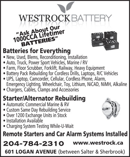 Westrock Battery & Auto Supply Ltd (204-784-2310) - Display Ad - Ask About Our100 timer Ask About Our1000 CCA Lifetimer 0 CCA Life BATTERIES Batteries for Everything New, Used, Blems, Reconditioning, Installation Auto, Truck, Power Sport Vehicles, Marine / RV Farm, Floor Scrubber, Forklift, Railway, Heavy Equipment Battery Pack Rebuilding for Cordless Drills, Laptops, R/C Vehicles UPS, Laptop, Camcorder, Cellular, Cordless Phone, Alarm, Emergency Lighting, Wheelchair, Toy, Lithium, NiCAD, NiMH, Alkaline Chargers, Cables, Clamps and Accessories Starter/Alternator Rebuilding Automatic Commercial Marine & RV Custom Same Day Rebuilding Service Over 1200 Exchange Units in Stock Installation Available Charging System Testing While-U-Wait Remote Starters and Car Alarm Systems Installed www.westrock.ca 204-784-2310 601 LOGAN AVENUE (between Salter & Sherbrook)