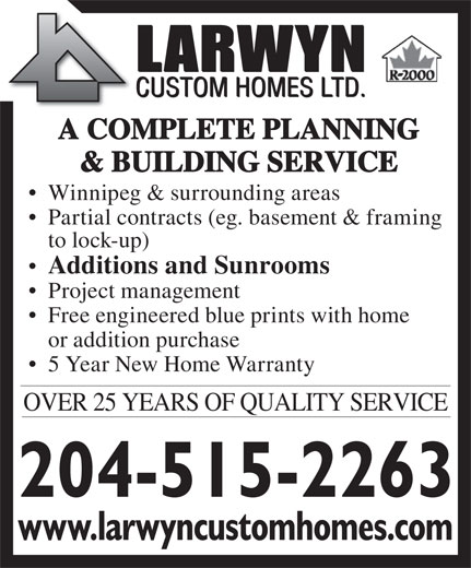Larwyn Custom Homes Ltd (204-256-6770) - Annonce illustrée======= - & BUILDING SERVICE Winnipeg & surrounding areas Partial contracts (eg. basement & framing to lock-up) Additions and Sunrooms Project management Free engineered blue prints with home or addition purchase 5 Year New Home Warranty OVER 25 YEARS OF QUALITY SERVICE www.larwyncustomhomes.com A COMPLETE PLANNING