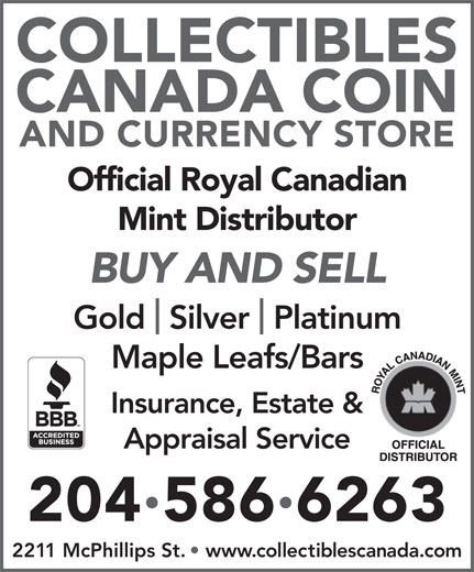 Collectibles Canada Coin And Currency Store (204-586-6263) - Annonce illustrée======= - COLLECTIBLES CANADA COIN AND CURRENCY STORE Official Royal Canadian Mint Distributor 2045866263 2211 McPhillips St.   www.collectiblescanada.com BUY AND SELL Gold  Silver  Platinum Maple Leafs/Bars Insurance, Estate & Appraisal Service