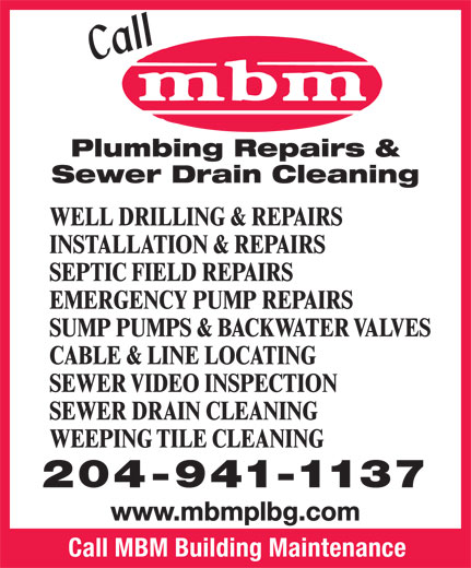 MBM Building Maintenance (204-941-1137) - Display Ad - Plumbing Repairs & Sewer Drain Cleaning WELL DRILLING & REPAIRS INSTALLATION & REPAIRS SEPTIC FIELD REPAIRS EMERGENCY PUMP REPAIRS SUMP PUMPS & BACKWATER VALVES CABLE & LINE LOCATING SEWER VIDEO INSPECTION SEWER DRAIN CLEANING WEEPING TILE CLEANING 204-941-1137 www.mbmplbg.com Call MBM Building Maintenance