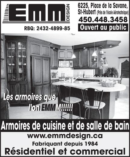 Armoires E M M Design (450-448-3458) - Annonce illustrée======= - St-Hubert (Près de l'école Aérotechnique) 450.448.3458 Ouvert au public RBQ: 2432-4899-85 Les armoires que            Les armoires que l'on EMMM!!!!!!           l'on EMMM!!!!!! www.emmdesign.ca Fabriquant depuis 1984 Résidentiel et commercial Armoires de cuisine et de salle de bain 6225, Place de la Savane,